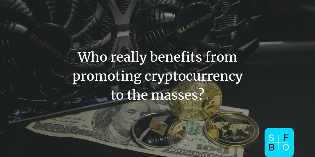 Who really benefits from promoting cryptocurrency to the masses?